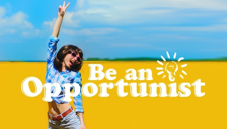 Be an Opportunist ;)